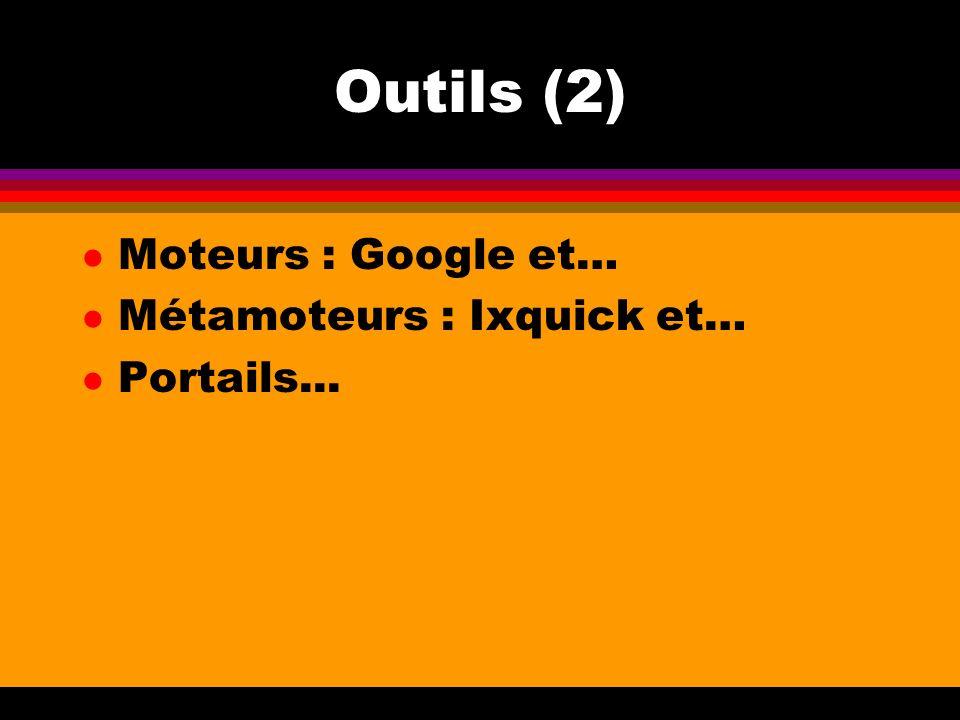 Outils (2) l Moteurs : Google et… l Métamoteurs : Ixquick et… l Portails...