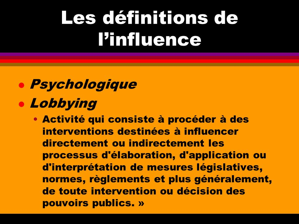 Les définitions de linfluence l Psychologique l Lobbying Activité qui consiste à procéder à des interventions destinées à influencer directement ou in