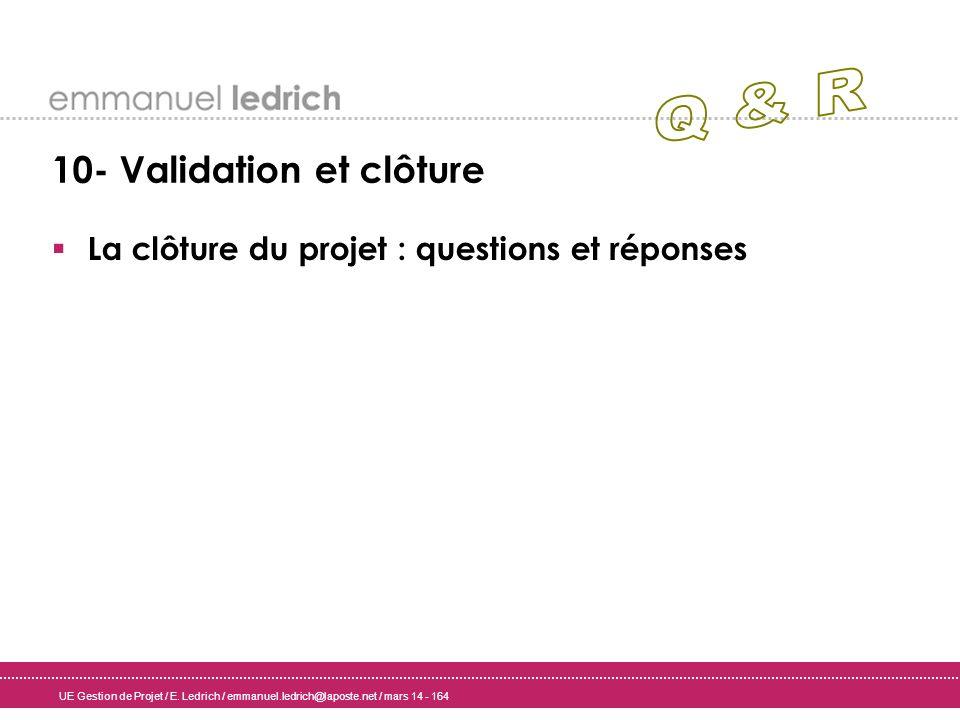 UE Gestion de Projet / E. Ledrich / emmanuel.ledrich@laposte.net / mars 14 - 164 10- Validation et clôture La clôture du projet : questions et réponse