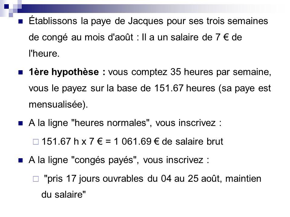Établissons la paye de Jacques pour ses trois semaines de congé au mois d'août : Il a un salaire de 7 de l'heure. 1ère hypothèse : vous comptez 35 heu