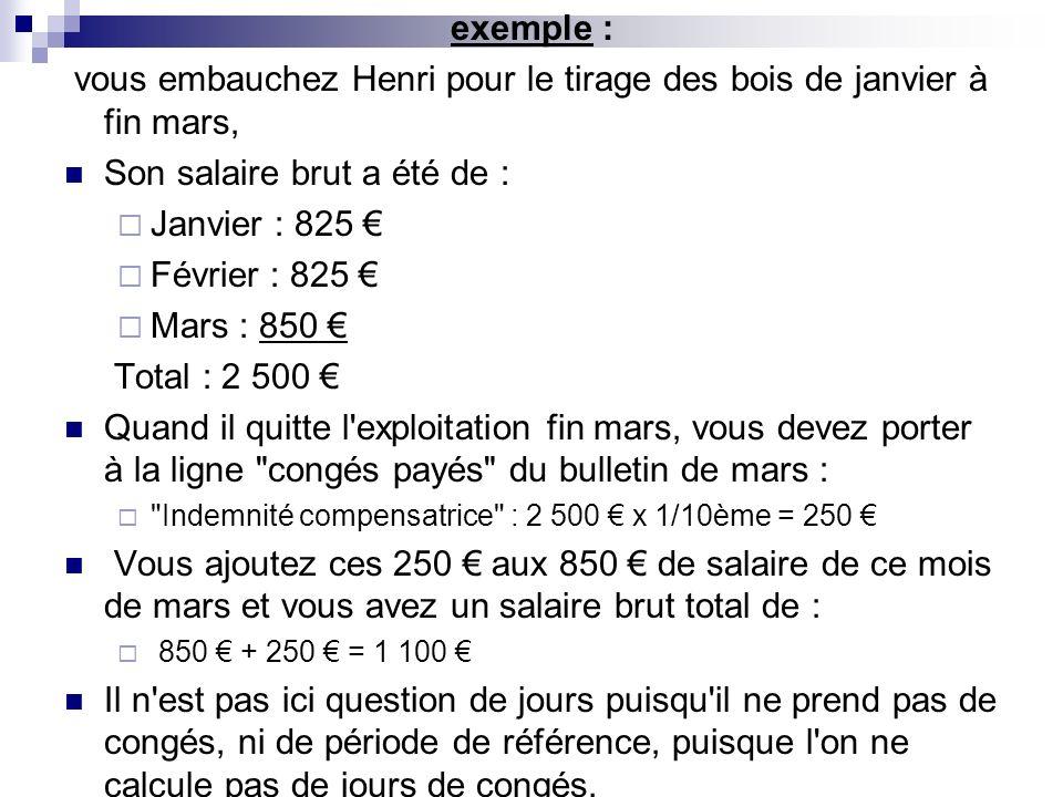exemple : vous embauchez Henri pour le tirage des bois de janvier à fin mars, Son salaire brut a été de : Janvier : 825 Février : 825 Mars : 850 Total
