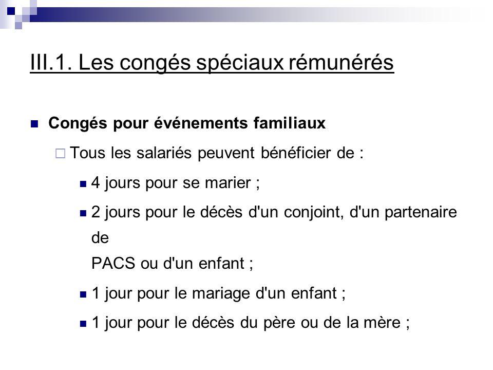 III.1. Les congés spéciaux rémunérés Congés pour événements familiaux Tous les salariés peuvent bénéficier de : 4 jours pour se marier ; 2 jours pour