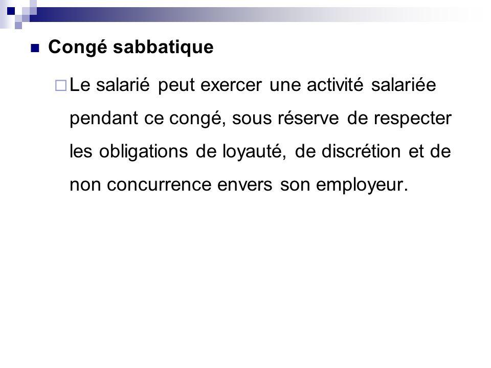 Congé sabbatique Le salarié peut exercer une activité salariée pendant ce congé, sous réserve de respecter les obligations de loyauté, de discrétion e