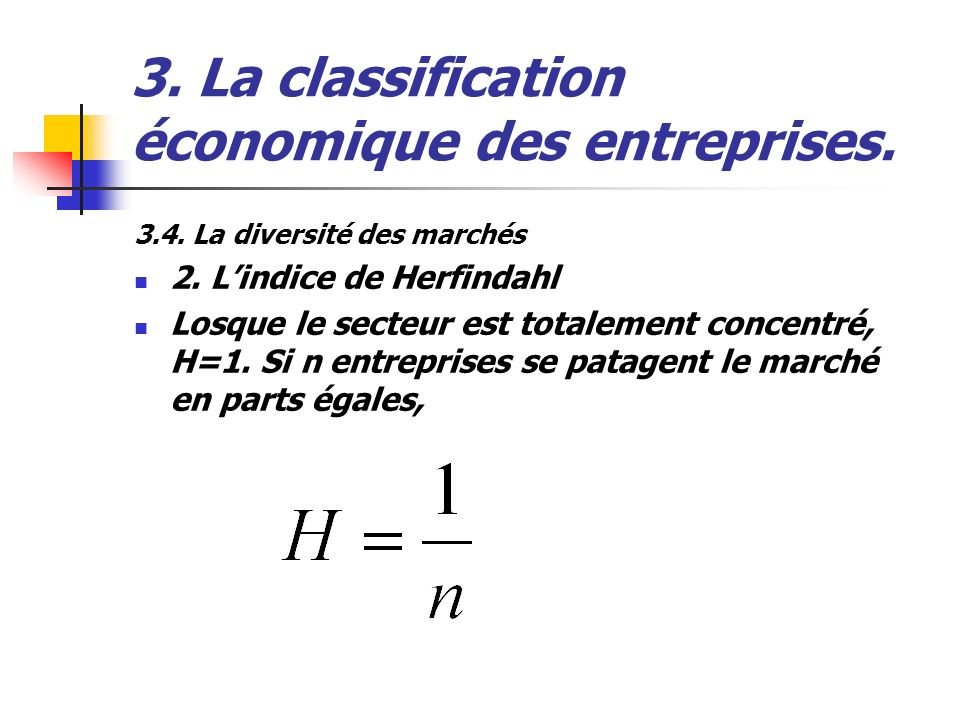 3. La classification économique des entreprises. 3.4. La diversité des marchés 2. Lindice de Herfindahl Losque le secteur est totalement concentré, H=