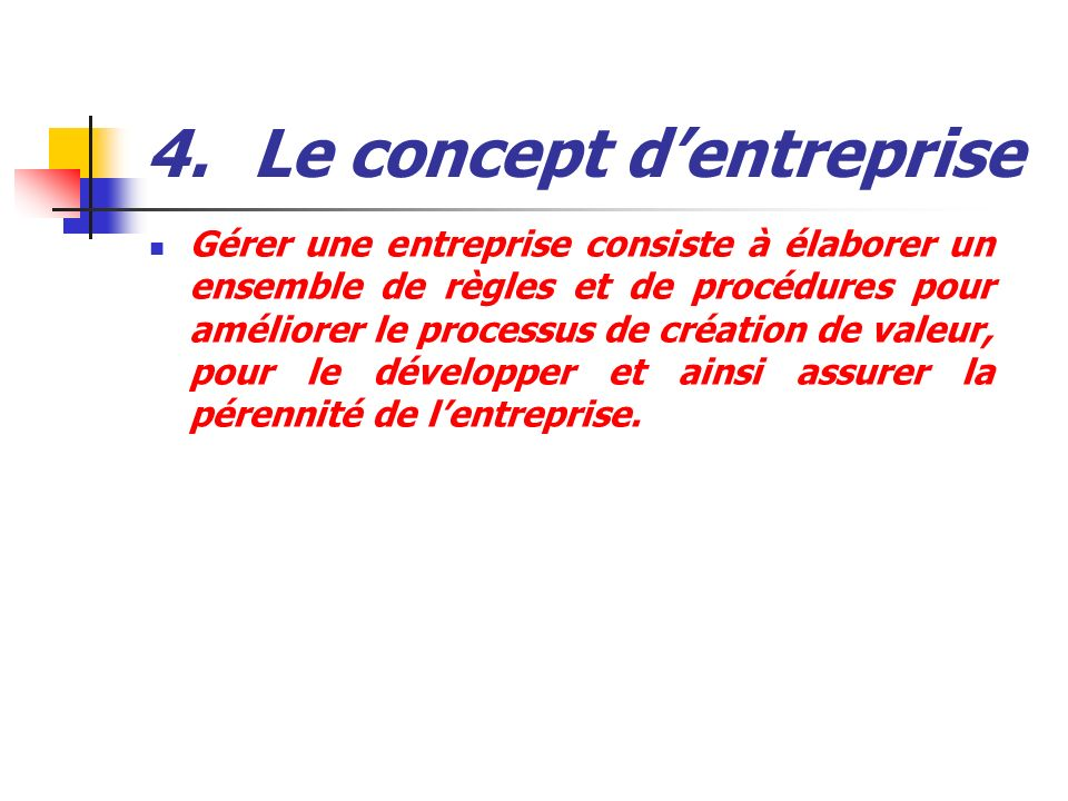 4.Le concept dentreprise Gérer une entreprise consiste à élaborer un ensemble de règles et de procédures pour améliorer le processus de création de va