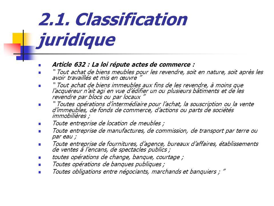 2.1. Classification juridique Article 632 : La loi répute actes de commerce : Tout achat de biens meubles pour les revendre, soit en nature, soit aprè