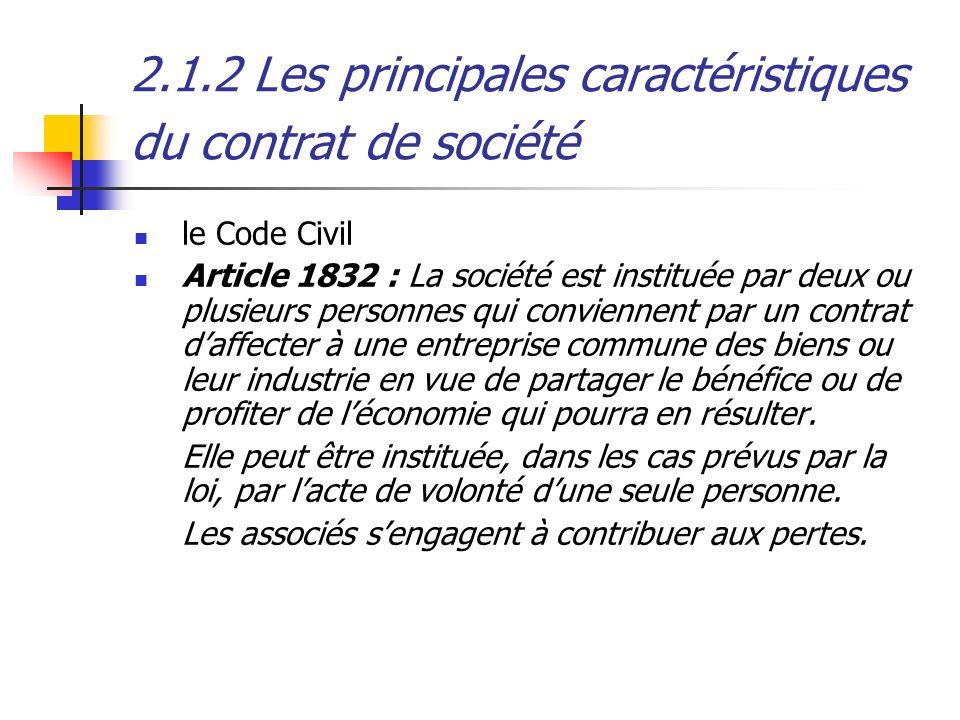 2.1.2 Les principales caractéristiques du contrat de société le Code Civil Article 1832 : La société est instituée par deux ou plusieurs personnes qui