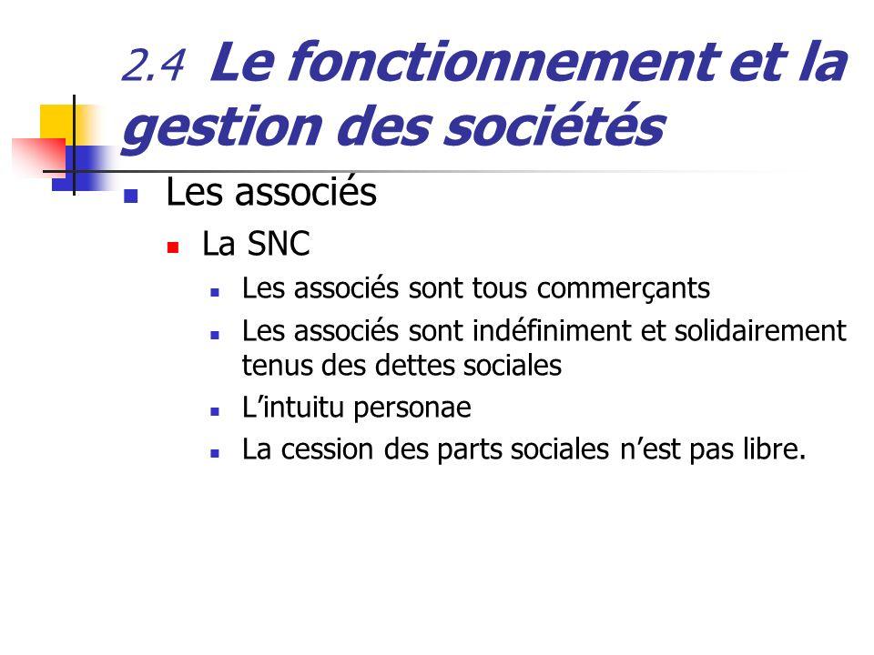 2.4 Le fonctionnement et la gestion des sociétés Les associés La SNC Les associés sont tous commerçants Les associés sont indéfiniment et solidairemen