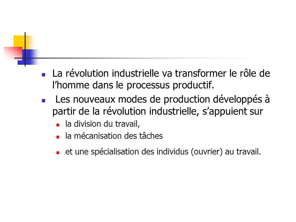 La révolution industrielle va transformer le rôle de lhomme dans le processus productif. Les nouveaux modes de production développés à partir de la ré