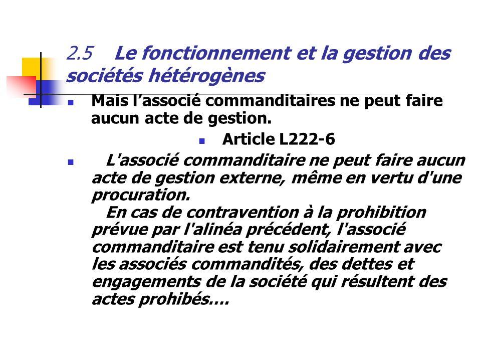 2.5Le fonctionnement et la gestion des sociétés hétérogènes Mais lassocié commanditaires ne peut faire aucun acte de gestion. Article L222-6 L'associé