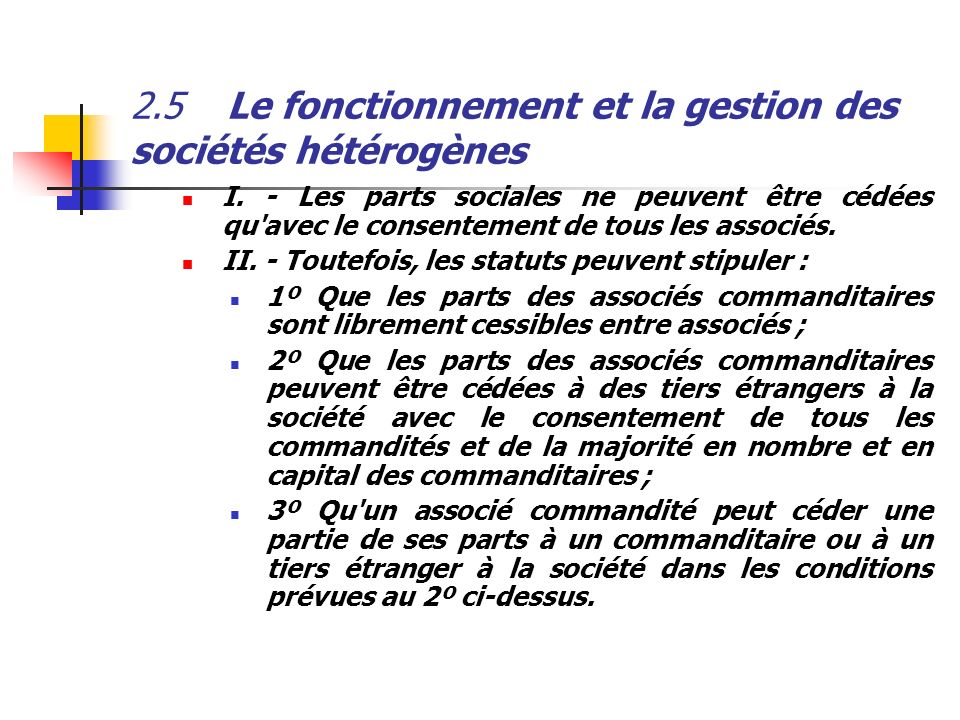 2.5Le fonctionnement et la gestion des sociétés hétérogènes I. - Les parts sociales ne peuvent être cédées qu'avec le consentement de tous les associé