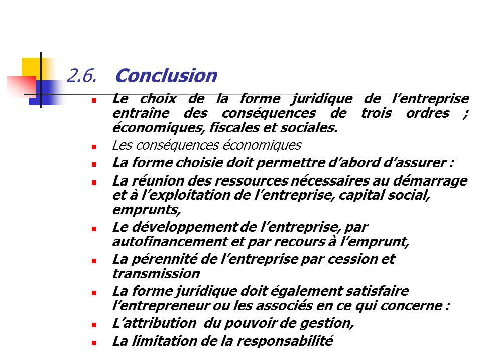 2.6.Conclusion Le choix de la forme juridique de lentreprise entraîne des conséquences de trois ordres ; économiques, fiscales et sociales. Les conséq