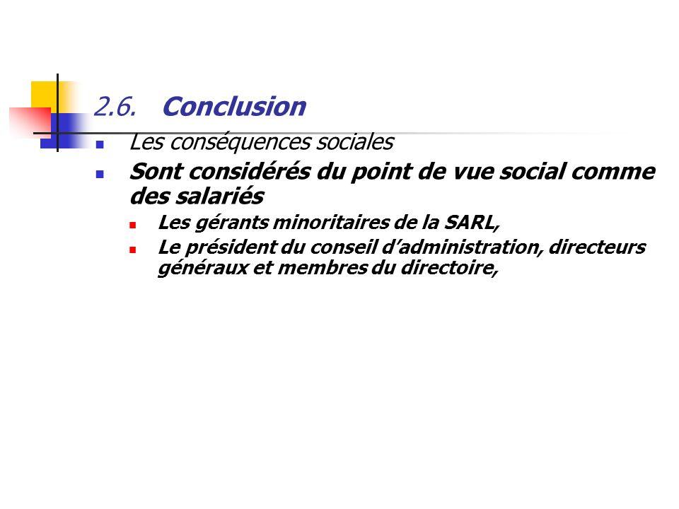 2.6.Conclusion Les conséquences sociales Sont considérés du point de vue social comme des salariés Les gérants minoritaires de la SARL, Le président d