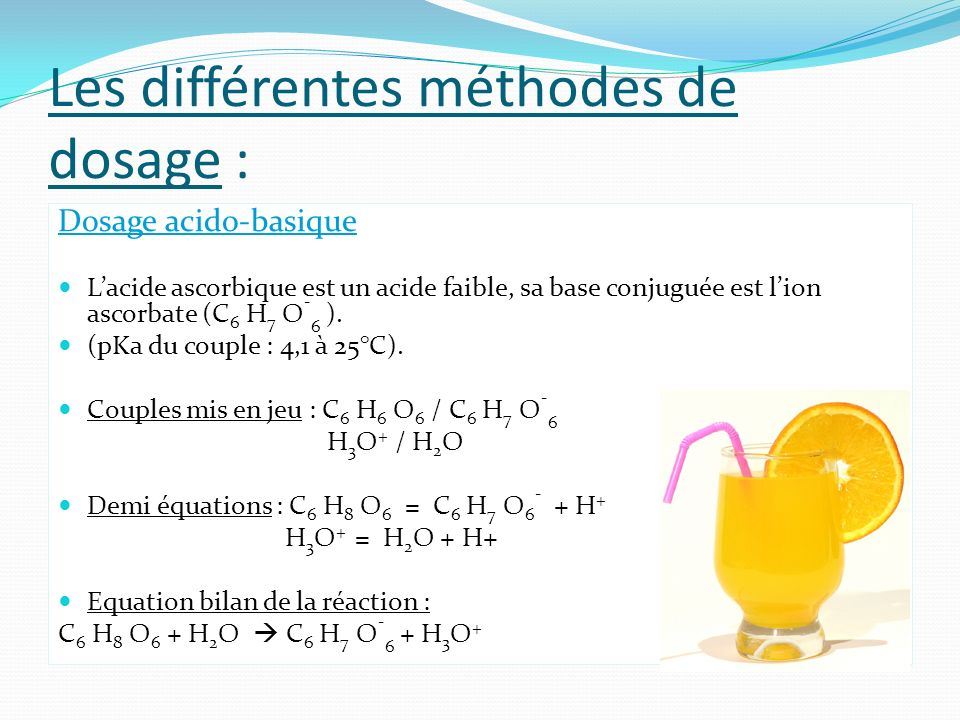 Les différentes méthodes de dosage : Dosage acido-basique Lacide ascorbique est un acide faible, sa base conjuguée est lion ascorbate (C 6 H 7 O - 6 )