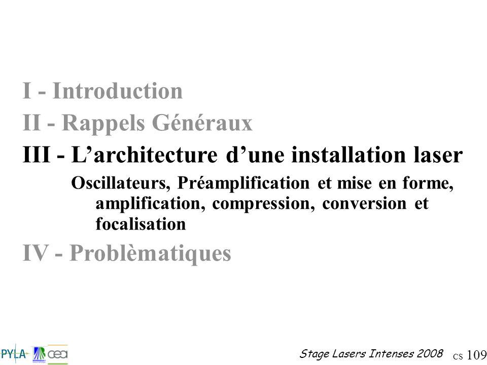 CS 109 Stage Lasers Intenses 2008 I - Introduction II - Rappels Généraux III - Larchitecture dune installation laser Oscillateurs, Préamplification et
