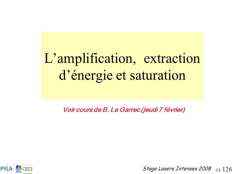 CS 126 Stage Lasers Intenses 2008 Lamplification, extraction dénergie et saturation Voir cours de B. Le Garrec (jeudi 7 février)