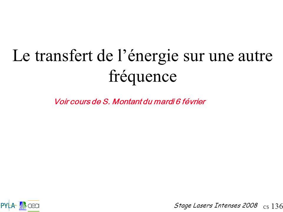 CS 136 Stage Lasers Intenses 2008 Le transfert de lénergie sur une autre fréquence Voir cours de S. Montant du mardi 6 février