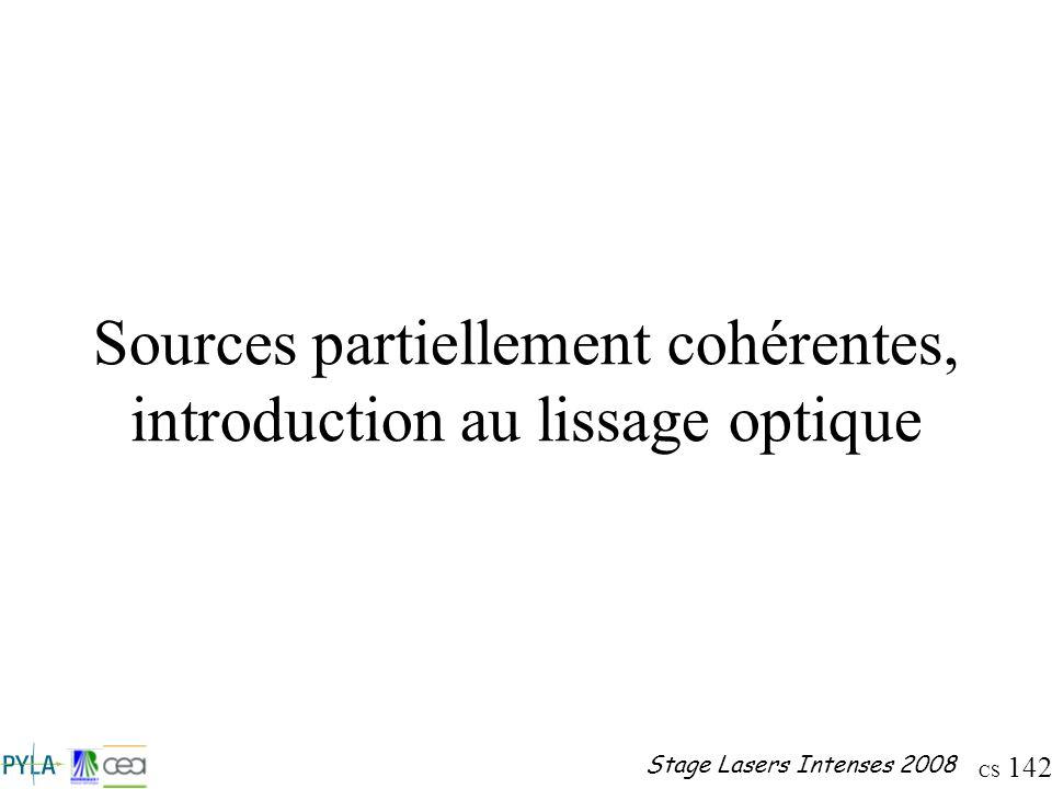CS 142 Stage Lasers Intenses 2008 Sources partiellement cohérentes, introduction au lissage optique
