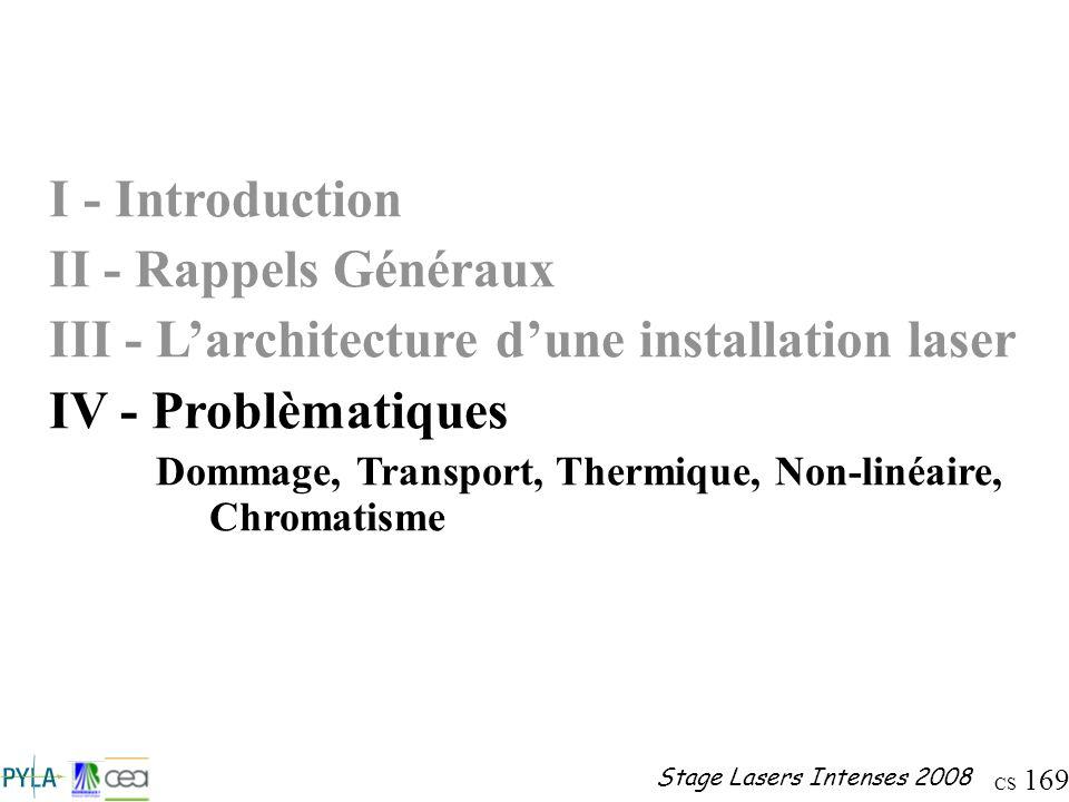 CS 169 Stage Lasers Intenses 2008 I - Introduction II - Rappels Généraux III - Larchitecture dune installation laser IV - Problèmatiques Dommage, Tran