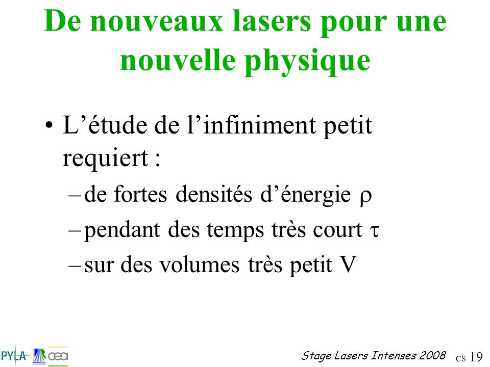 CS 19 Stage Lasers Intenses 2008 De nouveaux lasers pour une nouvelle physique Létude de linfiniment petit requiert : –de fortes densités dénergie –pe