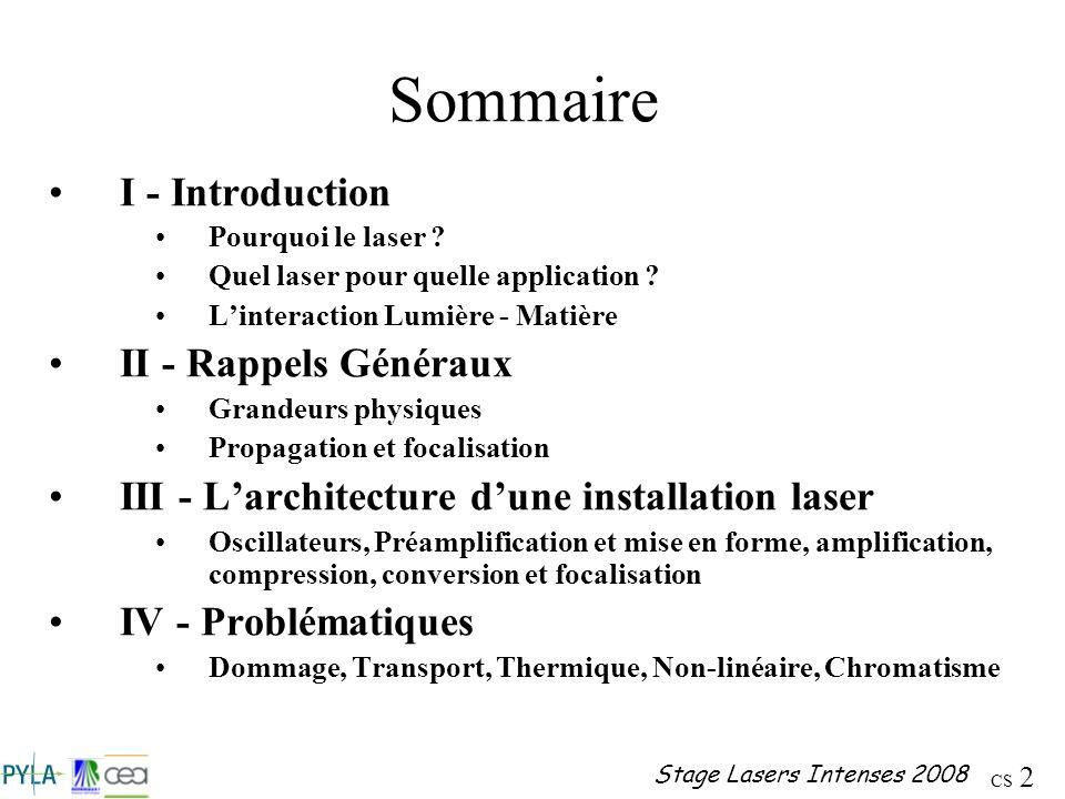 CS 2 Stage Lasers Intenses 2008 Sommaire I - Introduction Pourquoi le laser ? Quel laser pour quelle application ? Linteraction Lumière - Matière II -
