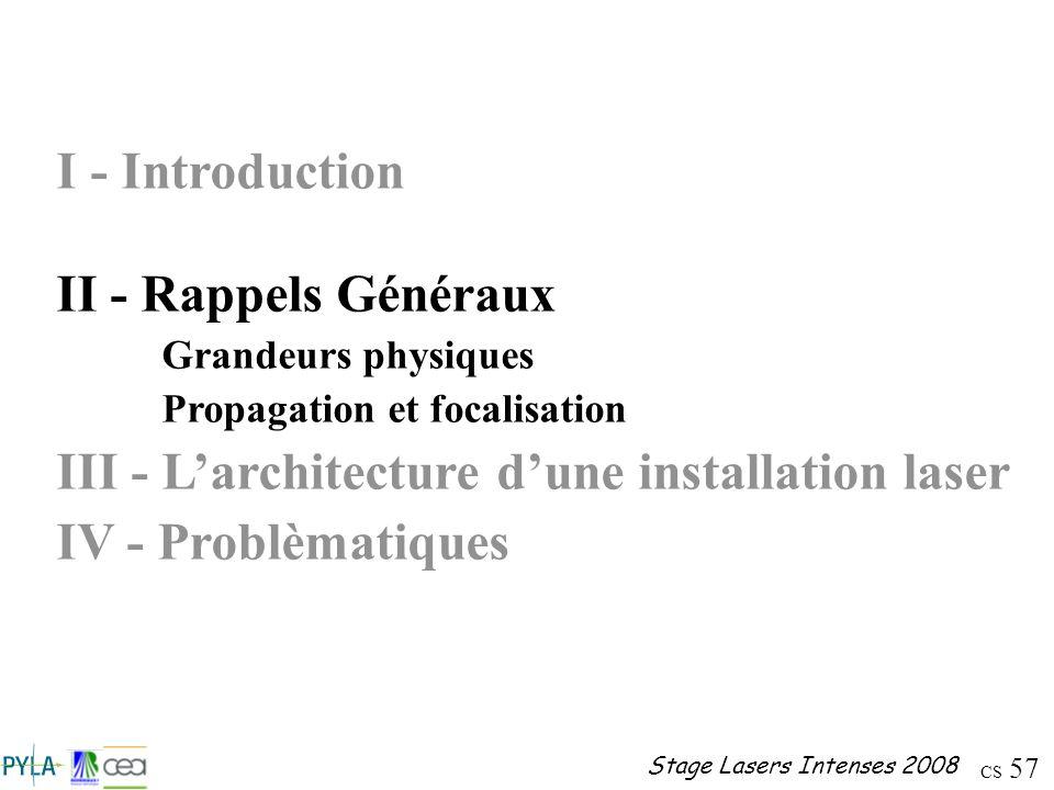 CS 57 Stage Lasers Intenses 2008 I - Introduction II - Rappels Généraux Grandeurs physiques Propagation et focalisation III - Larchitecture dune insta
