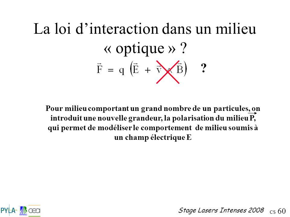 CS 60 Stage Lasers Intenses 2008 La loi dinteraction dans un milieu « optique » ? ? Pour milieu comportant un grand nombre de un particules, on introd