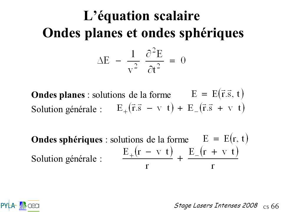 CS 66 Stage Lasers Intenses 2008 Léquation scalaire Ondes planes et ondes sphériques Ondes planes : solutions de la forme Solution générale : Ondes sp