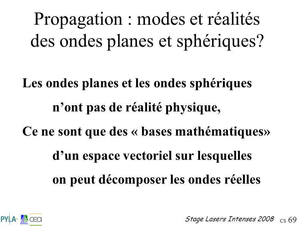 CS 69 Stage Lasers Intenses 2008 Propagation : modes et réalités des ondes planes et sphériques? Les ondes planes et les ondes sphériques nont pas de