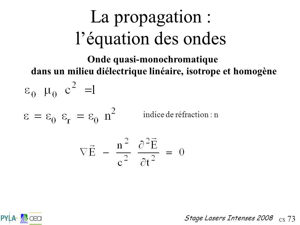 CS 73 Stage Lasers Intenses 2008 La propagation : léquation des ondes Onde quasi-monochromatique dans un milieu diélectrique linéaire, isotrope et hom