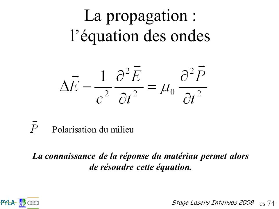 CS 74 Stage Lasers Intenses 2008 La propagation : léquation des ondes La connaissance de la réponse du matériau permet alors de résoudre cette équatio