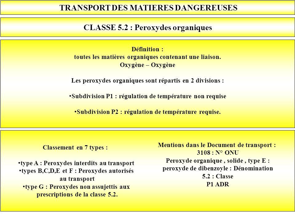 TRANSPORT DES MATIERES DANGEREUSES CLASSE 5.2 : Peroxydes organiques Définition : toutes les matières organiques contenant une liaison. Oxygène – Oxyg