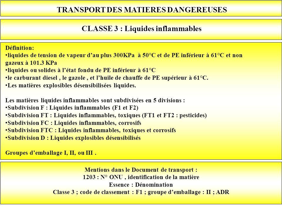 TRANSPORT DES MATIERES DANGEREUSES CLASSE 3 : Liquides inflammables Définition: liquides de tension de vapeur dau plus 300KPa à 50°C et de PE inférieu