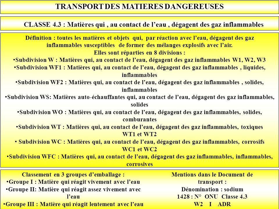 TRANSPORT DES MATIERES DANGEREUSES CLASSE 4.3 : Matières qui, au contact de leau, dégagent des gaz inflammables Définition : toutes les matières et ob
