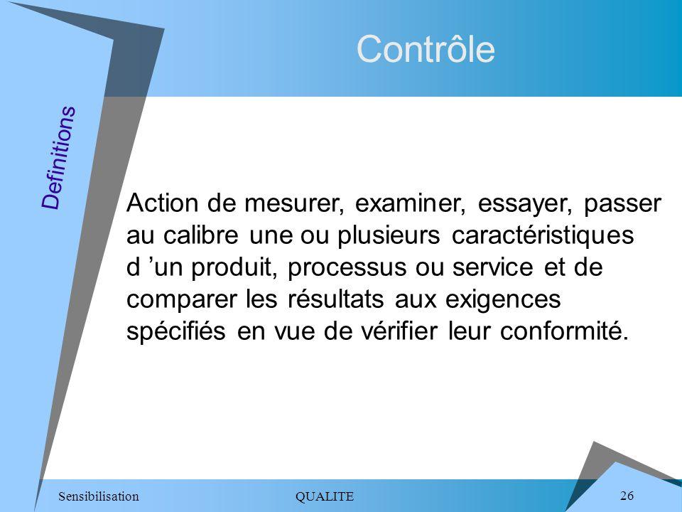 Sensibilisation QUALITE 26 Contrôle Action de mesurer, examiner, essayer, passer au calibre une ou plusieurs caractéristiques d un produit, processus ou service et de comparer les résultats aux exigences spécifiés en vue de vérifier leur conformité.