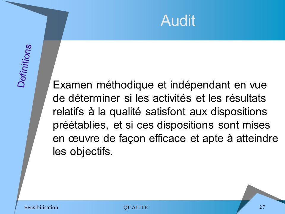 Sensibilisation QUALITE 27 Audit Examen méthodique et indépendant en vue de déterminer si les activités et les résultats relatifs à la qualité satisfont aux dispositions préétablies, et si ces dispositions sont mises en œuvre de façon efficace et apte à atteindre les objectifs.