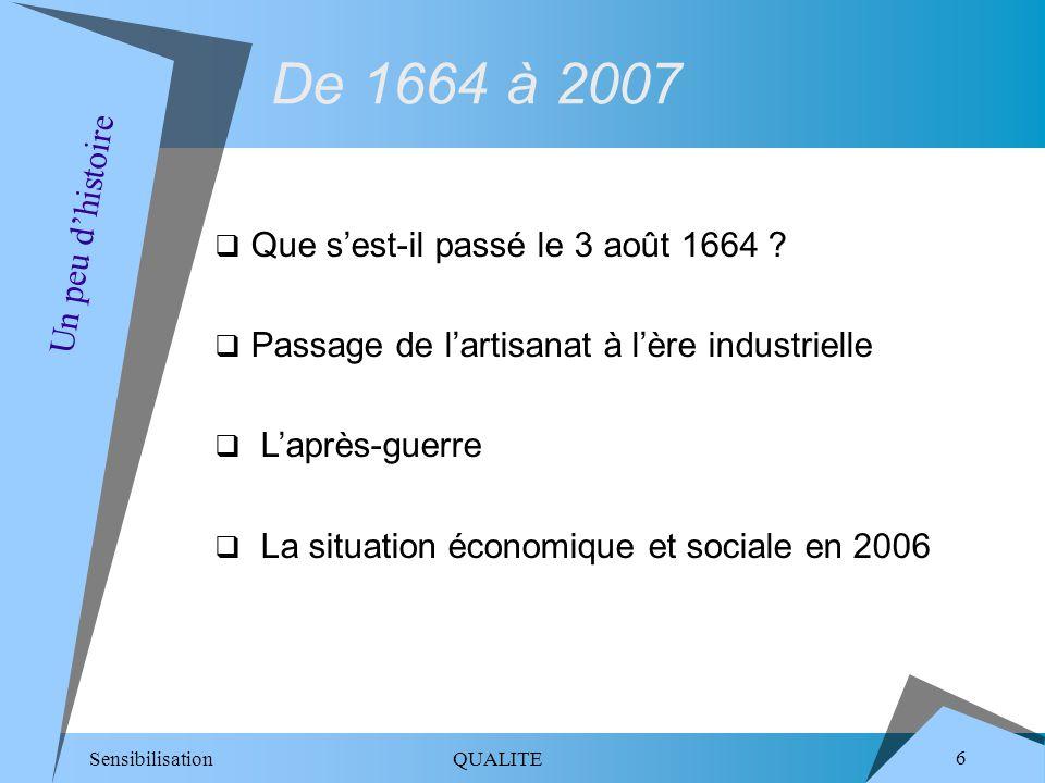 Sensibilisation QUALITE 6 De 1664 à 2007 Que sest-il passé le 3 août 1664 ? Passage de lartisanat à lère industrielle Laprès-guerre La situation écono
