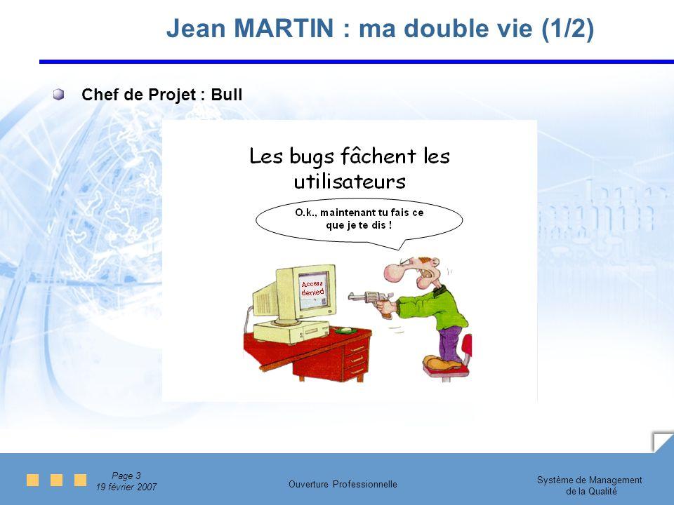 Page 3 19 février 2007 Système de Management de la Qualité Ouverture Professionnelle Jean MARTIN : ma double vie (1/2) Chef de Projet : Bull