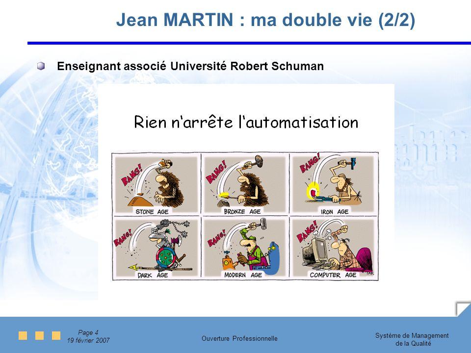 Page 4 19 février 2007 Système de Management de la Qualité Ouverture Professionnelle Jean MARTIN : ma double vie (2/2) Enseignant associé Université Robert Schuman