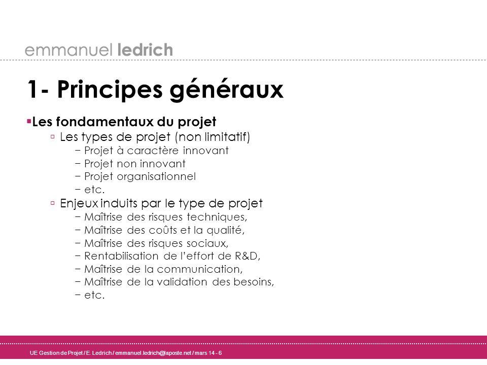 UE Gestion de Projet / E. Ledrich / emmanuel.ledrich@laposte.net / mars 14 - 6 1- Principes généraux Les fondamentaux du projet Les types de projet (n