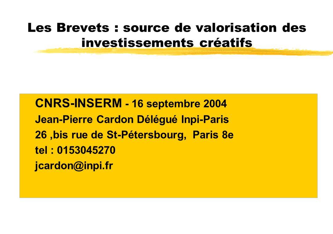 Les Brevets : source de valorisation des investissements créatifs CNRS-INSERM - 16 septembre 2004 Jean-Pierre Cardon Délégué Inpi-Paris 26,bis rue de St-Pétersbourg, Paris 8e tel : 0153045270 jcardon@inpi.fr