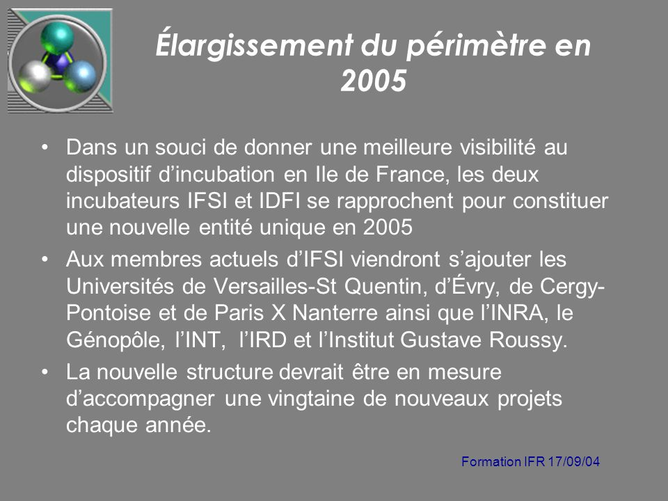Formation IFR 17/09/04 Élargissement du périmètre en 2005 Dans un souci de donner une meilleure visibilité au dispositif dincubation en Ile de France,