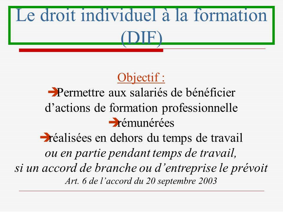 Le droit individuel à la formation (DIF) Objectif : è Permettre aux salariés de bénéficier dactions de formation professionnelle è rémunérées è réalis
