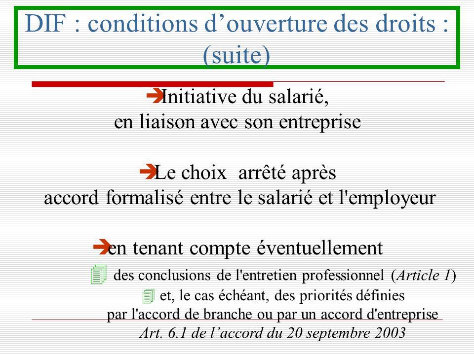 DIF : conditions douverture des droits : (suite) è Initiative du salarié, en liaison avec son entreprise è Le choix arrêté après accord formalisé entr