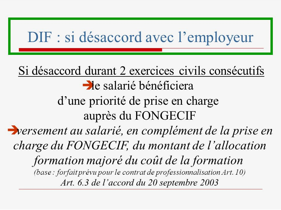 DIF : si désaccord avec lemployeur Si désaccord durant 2 exercices civils consécutifs è le salarié bénéficiera dune priorité de prise en charge auprès