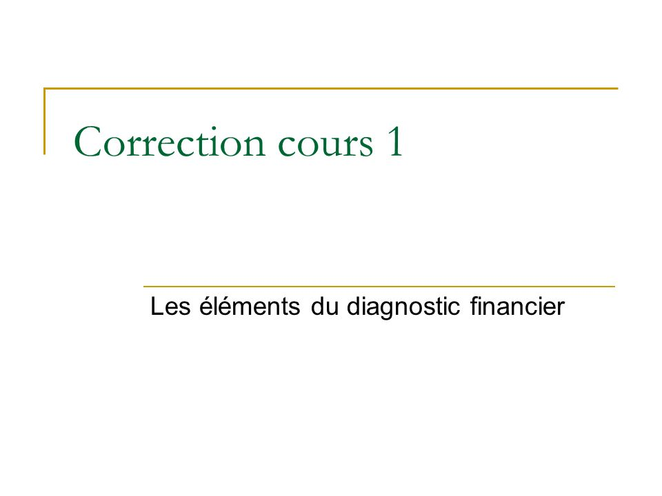 Correction cours 1 Les éléments du diagnostic financier