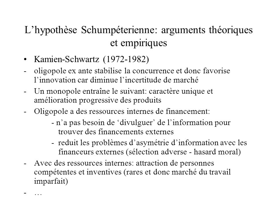 Lhypothèse Schumpéterienne: arguments théoriques et empiriques Kamien-Schwartz (1972-1982) -oligopole ex ante stabilise la concurrence et donc favoris