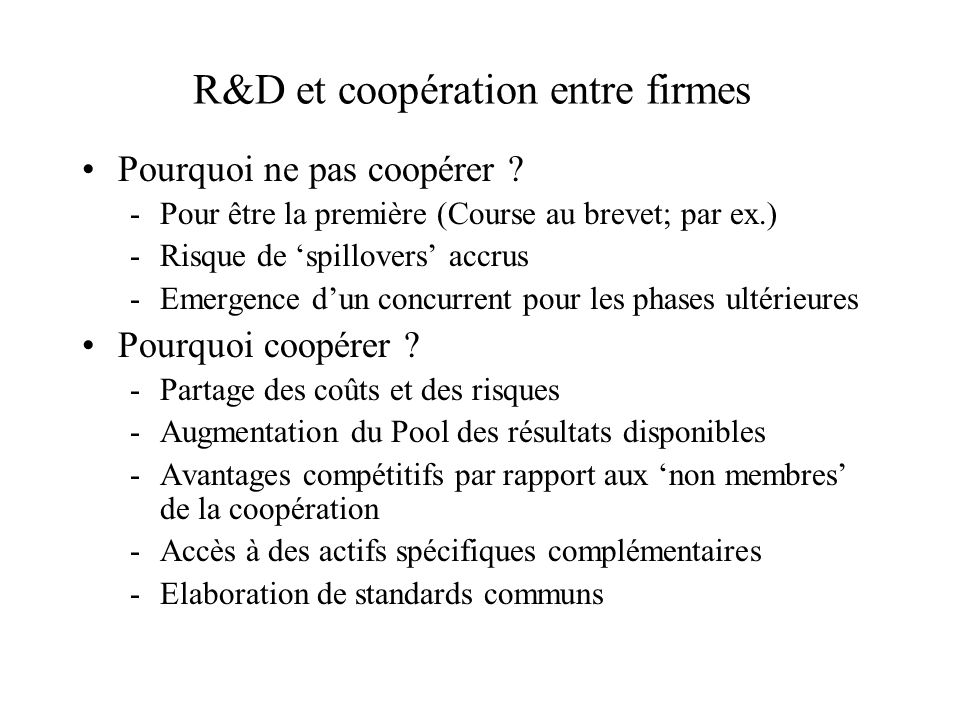 R&D et coopération entre firmes Pourquoi ne pas coopérer ? -Pour être la première (Course au brevet; par ex.) -Risque de spillovers accrus -Emergence