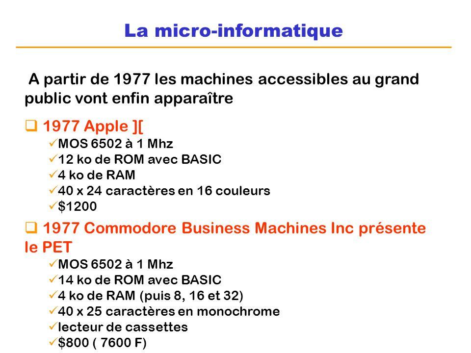 La micro-informatique A partir de 1977 les machines accessibles au grand public vont enfin apparaître 1977 Apple ][ MOS 6502 à 1 Mhz 12 ko de ROM avec