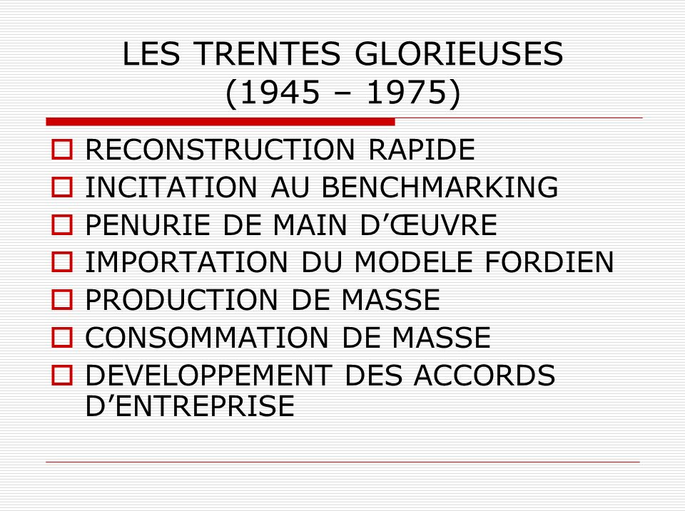 LES TRENTES GLORIEUSES (1945 – 1975) RECONSTRUCTION RAPIDE INCITATION AU BENCHMARKING PENURIE DE MAIN DŒUVRE IMPORTATION DU MODELE FORDIEN PRODUCTION DE MASSE CONSOMMATION DE MASSE DEVELOPPEMENT DES ACCORDS DENTREPRISE